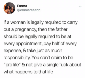 "🤷🏽‍♀️: Emma  @emmareeann  If a woman is legally required to carry  out a pregnancy, then the father  should be legally required to be at  every appointment, pay half of every  expense, & take just as much  responsibility. You can't claim to be  ""pro life"" & not give a single fuck about  what happens to that life 🤷🏽‍♀️"