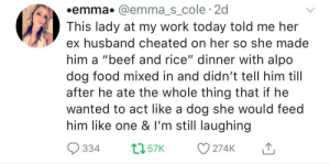 """Beef, Food, and Queen: .emma. @emmas cole 2d  This lady at my work today told me her  ex husband cheated on her so she made  him a """"beef and rice"""" dinner with alpo  dog food mixed in and didn't tell him till  after he ate the whole thing that if he  wanted to act like a dog she would feed  him like one & I'm still laughing  334t57 274K Queen"""