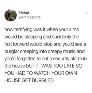 Creepy, Dank, and Music: EMMA  @emmaspore  how terrifying was it when your sims  would be sleeping and suddenly the  fast forward would stop and you'd see a  burglar creeping into creepy music and  you'd forgotten to put a security alarm in  the house bUT IT WAS TOO LATE SO  YOU HAD TO WATCH YOUR OWN  HOUSE GET BURGLED
