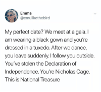 Black, Date, and Declaration of Independence: Emma  @emulikethebird  My perfect date? We meet at a gala. I  am wearing a black gown and you're  dressed in a tuxedo. After we dance,  you leave suddenly. I follow you outside.  You've stolen the Declaration of  Independence. You're Nicholas Cage.  This is National Treasure @emulikethebird