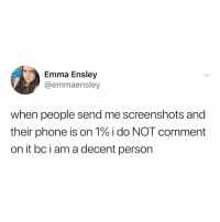 Memes, Phone, and Good: Emma Ensley  @emmaensley  when people send me screenshots and  their phone is on 1% i do NOT comment  on it bc i am a decent person Post 1559: be the good u wish to see in the world 🌍