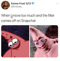 Af, Memes, and Snapchat: Emma Frost 3/12  @Drebae  When lmove too much and the filter  comes off on Snapchat  g @marvelous t 🤣Scary AF