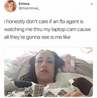 Fbi, Gif, and Tbh: Emma  @itsemmaa  i honestly don't care if an fbi agent is  watching me thru my laptop cam cause  all they're gonna see is me like  GIF tbh