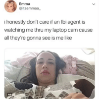 Fbi, Gif, and Lmao: Emma  @itsemmaa  i honestly don't care if an fbi agent is  watching me thru my laptop cam cause  all they're gonna see is me like  GIF Lmao Cr Emma