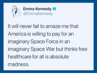 Join us: http://bit.ly/2vXXssj: Emma Kennedy  @EmmaKennedy  It will never fail to amaze me that  America is willing to pay for an  imaginary Space Force in an  imaginary Space War but thinks free  healthcare for all is absolute  madness. Join us: http://bit.ly/2vXXssj