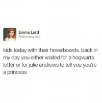 Memes, Kids, and Princess: Emma Lord  @dilemmalord  kids today with their hoverboards. back in  my day you either waited for a hogwarts  letter or for julie andrews to tell you you're  a princess still waiting for my owl