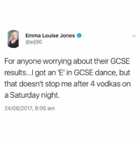 Pretty much😂: Emma Louise Jones  @elj90  For anyone worrying about their GCSE  results...l got an 'E' in GCSE dance, but  that doesn't stop me after 4 vodkas on  a Saturday night.  24/08/2017, 8:06 am Pretty much😂