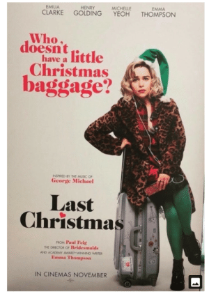 Christmas, Music, and Emilia Clarke: EMMA  MICHELLE  YEOH  HENRY  EMILIA  CLARKE  THOMPSON  GOLDING  Who  doesnt ittle  have a  Christmas  baggage?  INSPIRED BY THE MUSIC OF  George Michael  Last  Christmas  FROM Paul Feig  THE DIRECTOR OF Bridesmaids  AND ACADEMY AWARD-WINNING WRITER  Emma Thompson  IN CINEMAS NOVEMBER Without Drogon, MoD needs to help a fat old guy in red to be able to fly around.