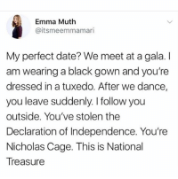 @whitepeoplehumor is amazing!: Emma Muth  @itsmeemmamari  My perfect date? We meet at a gala. I  am wearing a black gown and you're  dressed in a tuxedo. After we dance,  you leave suddenly. I follow you  outside. You've stolen the  Declaration of Independence. You're  Nicholas Cage. This is National  Treasure @whitepeoplehumor is amazing!