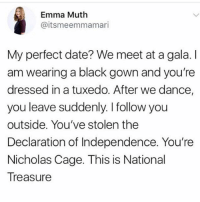 A date like this: Emma Muth  @itsmeemmamari  My perfect date? We meet at a gala. I  am wearing a black gown and you're  dressed in a tuxedo. After we dance,  you leave suddenly. I follow you  outside. You've stolen the  Declaration of Independence. You're  Nicholas Cage. This is National  Treasure A date like this