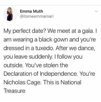 NICHOLAS CAGE 4 PREZ. Not the weird one tho the cool national treasure one tho. No long hair lol.: Emma Muth  @itsmeemmamari  My perfect date? We meet at a gala. I  am wearing a black gown and you're  dressed in a tuxedo. After we dance,  you leave suddenly. I follow you  outside. You've stolen the  Declaration of Independence. You're  Nicholas Cage. This is National  Treasure  IS IS NICHOLAS CAGE 4 PREZ. Not the weird one tho the cool national treasure one tho. No long hair lol.