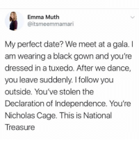 THE PERFECT DATE https://t.co/Hi1Nuzxxsd: Emma Muth  @itsmeemmamari  My perfect date? We meet at a gala. I  am wearing a black gown and you're  dressed in a tuxedo. After we dance,  you leave suddenly. I follow you  outside. You've stolen the  Declaration of Independence. You're  Nicholas Cage. This is National  Treasure THE PERFECT DATE https://t.co/Hi1Nuzxxsd