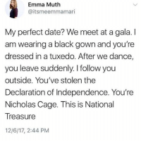 @whitepeoplehumor is my favorite account right now: Emma Muth  @itsmeemmamari  My perfect date? We meet at a gala. I  am wearing a black gown and you're  dressed in a tuxedo. After we dance,  you leave suddenly. I follow you  outside. You've stolen the  Declaration of Independence. You're  Nicholas Cage. This is National  Treasure  12/6/17, 2:44 PM @whitepeoplehumor is my favorite account right now