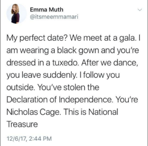 meirl: Emma Muth  @itsmeemmamari  My perfect date? We meet at a gala. I  am wearing a black gown and you're  dressed in a tuxedo. After we dance,  you leave suddenly. I follow you  outside. You've stolen the  Declaration of Independence. You're  Nicholas Cage. This is National  Treasure  12/6/17, 2:44 PM meirl