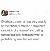 """Memes, Phone, and 🤖: Emma Oh  @Emma Oh_  Overheard a woman say very angrily  on the phone """"l married a stale ham  sandwich of a human"""" and calling  someone a stale ham sandwich is  probably my new favorite insult """"Stale Ham Sandwich"""" is now part of my everyday vocabulary"""
