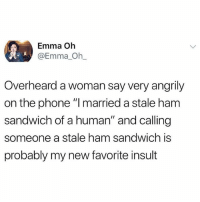 """Instagram, Memes, and Phone: Emma Oh  @Emma Oh_  Overheard a woman say very angrily  on the phone """"l married a stale ham  sandwich of a human"""" and calling  someone a stale ham sandwich is  probably my new favorite insult @donut is literally the best thing to happen to Instagram"""