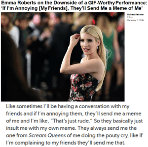 "backdoorteenmom:   : Emma Roberts on the Downside of a GIF-Worthy Performance:  'If I'm Annoying [My Friends], They'll Send Me a Meme of Me'  Robert Kessler  Editor  December 3, 2015   Like sometimes I'll be having a conversation with my  friends and if I'm annoying them, they'll send me a meme  of me and I'm like, ""That's just rude."" So they basically just  insult me with my own meme. They always send me the  one from Scream Queens of me doing the pouty cry, like if  I'm complaining to my friends they'll send me that backdoorteenmom:"