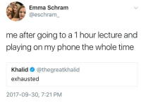Phone, Time, and Emma: Emma Schram  @eschram_  me after going to a 1 hour lecture and  playing on my phone the whole time  Khalid @thegreatkhalid  exhausted  2017-09-30, 7:21 PM