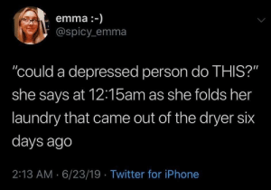 """Dryer: emma :-)  @spicy emma  """"could a depressed person do THIS?""""  she says at 12:15am as she folds her  laundry that came out of the dryer six  days ago  2:13 AM 6/23/19 Twitter for iPhone"""