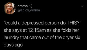 """caucasianscriptures:Twitter hits too close to home: emma-)  @spicy emma  """"could a depressed person do THIS?""""  she says at 12:15am as she folds her  laundry that came out of the dryer six  days ago caucasianscriptures:Twitter hits too close to home"""
