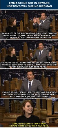"<p>Emma Stone <a href=""http://www.nbc.com/the-tonight-show/segments/13766"" target=""_blank"">sometimes was in the way</a> while filming Birdman&hellip;</p>: EMMA STONE GOT IN EDWARD  NORTON'S WAY DURING BIRDMAN   #FALLONTONIGHT  JIMMY: A LOT OF THE SHOTS ARE LIKE THESE LONG TRACKING  SHOTS WHERE YOU START IN ONE ROOM, AND THEN THEY  GO IN THE HALLWAY, THEN INTO ANOTHER ROONM   #FALLONTONIGHT  SO YOU'RE SEEING LIKE MICHAEL KEATON ACT IN ONE SCENE  AND THEN GOING OVER TO ZACH GALIFIANAKIS ACTINGAND  THEN EVENTUALLY JUST COME TO YOU   #FALLONTONIGHT  I WOULD BE LIKE..""SORRY, SCREWED UP.""AND THEN THEY  HAVE TO RESET THE WHOLE SCENE AND EVERYONE HATES  ME. EDWARD NORTON WON'T TALK TO ME.   #FALLONTONIGHT  EMMA: THAT IS EXACTLY HOW IT WENT.  EDWARD NORTON STILL WONT TALK TO ME. <p>Emma Stone <a href=""http://www.nbc.com/the-tonight-show/segments/13766"" target=""_blank"">sometimes was in the way</a> while filming Birdman&hellip;</p>"