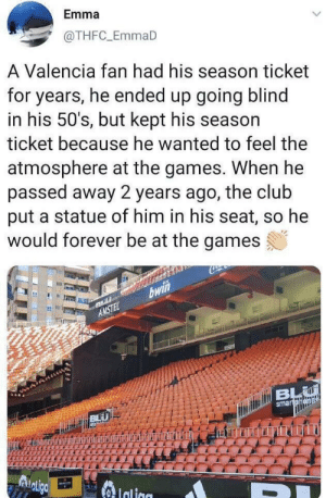 Club, Forever, and Games: Emma  @THFC_EmmaD  A Valencia fan had his season ticket  for years, he ended up going blind  in his 50's, but kept his season  ticket because he wanted to feel the  atmosphere at the games. When he  passed away 2 years ago, the club  put a statue of him in his seat, so he  would forever be at the games  bwi  AMSTEL  dtiBL  smartohena  Adligc  Ialiae It makes me smile