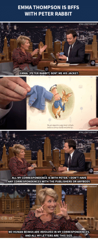 """Books, Target, and youtube.com: EMMA THOMPSON IS BFFS  WITH PETER RABBIT   #FALLONTONIGHT  EMMA: [PETER RABBIT] SENT ME HIS JACKET.   The girl cdapped her pudgy bands with gle  looked at each toy carefully and picked up.   #FALLONTONIGHT  Pa  ALL MY CORRESPONDENCE IS WITH PETER.I DON'T HAVE  ANY CORRESPONDENCES WITH THE PUBLISHERS OR ANYBODY   TONIGHT  ut  2  NO HUMAN BEINGS ARE INVOLVED IN MY CORRESPONDENCES.  AND ALL MY LETTERS ARE THIS SIZE. <p><span>Emma Thompson, author of the newest Peter Rabbit books, is</span><span></span><a href=""""https://www.youtube.com/watch?v=M6PmtzA5o-U&amp;list=UU8-Th83bH_thdKZDJCrn88g&amp;index=1"""" target=""""_blank"""">BFFs with Peter Rabbit</a><span>!</span></p>"""