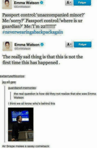 "Emma Watson, Jay, and Memes: Emma Watson  @EmWatson  Fslger  Passport control:'unaccompanied minor?""  Me:'sorry?' Passport control: where is ur  #neverwearingabackpackagain  Emma Watson  Folger  @EmWatson  The really sad thing is that this is not the  first time this has happened  awberrysoftlicorice:  Jay-ell-gee:  guardianof-memories:  the real question is how did they not realize that she was Emma  Watson  I think we all know who's behind this  Air Snape makes a sassy comeback haha 😂😂"