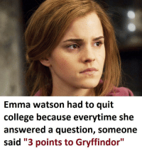"College, Emma Watson, and Gryffindor: Emma watson had to quit  college because everytime she  answered a question, someone  said ""3 points to Gryffindor"" Her own private hell."