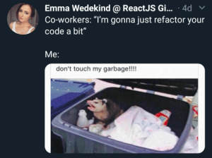 """Literally me: Emma Wedekind @ ReactJS Gi... 4d  Co-workers: """"T'm gonna just refactor your  code a bit""""  Me:  don't touch my garbage!!!! Literally me"""