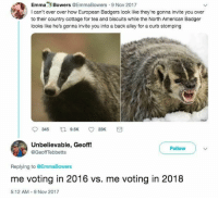 Memes, Presidential Election, and American: EmmaBowers @EmmaBowers 9 Nov 2017  l can't ever over how European Badgers look like they're gonna invite you over  to their country cottage for tea and biscuits while the North American Badger  looks like he's gonna invite you into a back alley for a curb stomping  Unbelievable, Geoff!  @GeoffTebbetts  Follow  Replying to @EmmaBowers  me voting in 2016 vs. me voting in 2018  5:12 AM 9 Nov 2017 Me Voting in 2016 vs. Me Voting in 2018 refers to a series of tweets which spread prior to the 2018 United States midterm elections in which users post two pictures representing how they felt in the 2016 United States Presidential Election versus how they feel going into the 2018 election #memes #elections