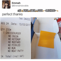 Memes, Wtf, and Date: Emmah  @Emmahdorable  015 FREEAUBERACODE qBAITHEAD  perfect thanks  TAX INNOIC  REG 24 Date: 13/03/2017  QTY ITEM  1 CHEESEBURGER  NO ONION  NO KETCHUP  NO MUSTARD  NO PICKLES  NO BUN  NO MEAT PATTY  IN Total (incl VAT) Wtf😫😂