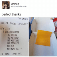 Memes, Date, and Onion: Emmah  Emmahdorable  perfect thanks  TAX INVOIC  REG 24 Date: 13/03/2017  QTY ITEM  1 CHEESEBURGER  NO ONION  NO KETCHUP  NO MUSTARD  NO PICKLES  NO BUN  NO MEAT PATTY  IN Total (incl VAT) 😂😂Wth