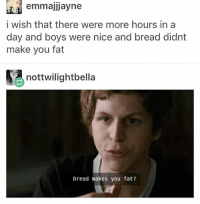 i need a nap but it's literally like an hour and a half till work starts • • { tumblr tumblrpost tumblrtextpost funny tumblrfunny funnytumblr comedy weird memes relatable af fandoms instagood follow cute love bill_wi_the: emmajjJayne  i wish that there were more hours in a  day and boys were nice and bread didnt  make you fat  YA nottwilightbella  Bread makes you fat? i need a nap but it's literally like an hour and a half till work starts • • { tumblr tumblrpost tumblrtextpost funny tumblrfunny funnytumblr comedy weird memes relatable af fandoms instagood follow cute love bill_wi_the