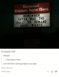 Church, Memes, and Equalizer: Emmanuel  Missionary Baptist Church  REMEMBER  SATAN THE  FIRST TO DEMAND  EQUAL RIGHTS  the-vengeful-crobat  flirty fawn:  hate living in Texas.  Can't tell if this is anti-equal rights or pro-satan  Source flirtyfawn  15,231 notes