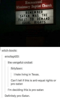 Dank, 🤖, and Witch: Emmanuel  Missionary Baptist Church  REMEMBER  SATAN WAS THE  FIRST TO DEMAND  EQUAL RIGHTS  witch-boots  emofag420:  the vengeful-crobat:  flirty fawn:  I hate living in Texas.  Can't tell if this is anti-equal rights or  pro-satan  I'm deciding this is pro-satan  Definitely pro-Satan.