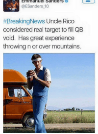 LMAO EMMANUEL SANDERS HAS A SUGGESTION FOR QB: Emmanuel Sanders  ESanders 10  #BreakingNews Uncle Rico  considered real target to fill QB  void. Has great experience  throwing n or over mountains. LMAO EMMANUEL SANDERS HAS A SUGGESTION FOR QB