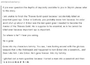 Shut Up, Skyrim, and Forever: emmersdrawberry:  If you ever question the depths of depravity available to you in Skyrim please refer  to this story;  I am unable to finish the Thieves Guild quest becase accidentally killed an  essential quest npc. Erikur in Solitude, you probably know him because his sister  wont shut up about it. Erikur was the last quest giver I needed to become the  master of the Thieves Guild. He is suppose to be essential, as in he cannot be  killed ever because important npc is important.  So where is he? I hear you asking.  He is gone  Gone into my characters tummy. You see, I was fooling around with the glorious  weapon that is the Wab balack and haρρened to turn Erikur into a sweetroll and  then I ate him. I ate Erikur. He's gone forever. Into my tummy.  I glitched out a main questline because I turned a man into a sweetroll and then  lconsU med him Meanwhile, in Skyrim