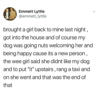 "Animals, Love, and Memes: Emmett Lyttle  @emmett_lyttle  brought a girl back to mine last night,  got into the house and of course my  dog was going nuts welcoming her and  being happy cause its a new person  the wee girl said she didnt like my dog  and to put ""it"" upstairs, rang a taxi and  on she went and that was the end of  that Follow my other account @x__social_butterfly_x if you love animals!! ❤🐶 credit @emmettlyttle 👈"