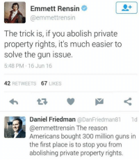Easierly: Emmett Rensin  @emmettrensin  The trick is, if you abolish private  property rights, it's much easier to  solve the gun issue.  5:48 PM 16 Jun 16  42 RETWEETS 67 LIKES  Daniel Friedman @DanFriedman81 1d  @emmettrensin The reason  Americans bought 300 million guns in  the first place is to stop you from  abolishing private property rights.