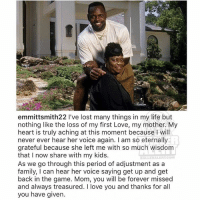 emmittsmith mourns the loss of his mother: emmittsmith22 l've lost many things in my life but  nothing like the loss of my first Love, my mother. My  heart is truly aching at this moment because I will  never ever hear her voice again. I am so eternally  grateful because she left me with so much wisdom  that I now share with my kids  DALLER ALERT COM  As we go through this period of adjustment as a  family, I can hear her voice saying get up and get  back in the game. Mom, you will be forever missed  and always treasured. I love you and thanks for all  you have given emmittsmith mourns the loss of his mother