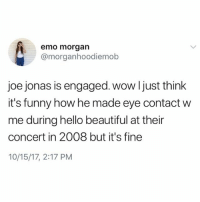 Beautiful, Emo, and Funny: emo morgan  @morganhoodiemob  joe jonas is engaged. wow ljust think  it's funny how he made eye contact w  me during hello beautiful at their  concert in 2008 but it's fine  10/15/17, 2:17 PM We need answers @joejonas
