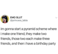 Wholesome pyramid scheme: EMO SLUT  @princess_labia  im gonna start a pyramid scheme where  i make one friend, they make two  friends, those two each make three  friends, and then i have a birthday party Wholesome pyramid scheme