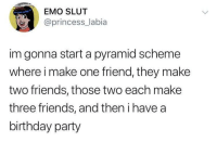 The best kind of pyramid scheme.: EMO SLUT  @princess_labia  im gonna start a pyramid scheme  where i make one friend, they make  two friends, those two each make  three friends, and then i have a  birthday party The best kind of pyramid scheme.