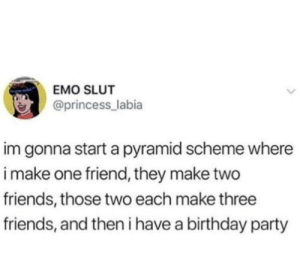 pyramid scheme: EMO SLUT  @princess_labia  im gonna start a pyramid scheme where  i make one friend, they make two  friends, those two each make three  friends, and then i have a birthday party