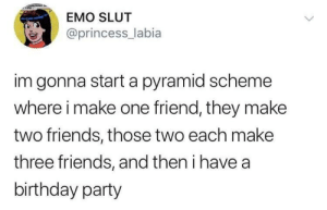 scheme: EMO SLUT  @princess_labia  im gonna start a pyramid scheme  where i make one friend, they make  two friends, those two each make  three friends, and then i have a  birthday party