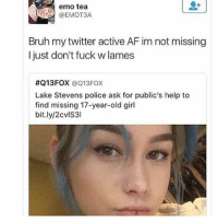 Af, Bruh, and Emo: emo tea  @EMOT3A  Bruh my twitter active AF im not missing  I just don't fuck w lames  #Q13FOX @Q13FOX  Lake Stevens police ask for public's help to  find missing 17-year-old girl  bit.ly/2cvlS3l 😂😂😂😂