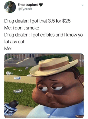 A smacking deal: Emo traplord  @TyousB  Drug dealer: I got that 3.5 for $25  Me: i don't smoke  Drug dealer I got edibles and Iknow yo  fat ass eat  Me: A smacking deal