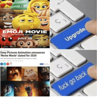 <p>⬆️UPGRADE⬆️</p>: EMOJI MOVIE  JULY 28  Sony Pictures Animation announces  Meme Movie' slated for 2020  Critics have lambasted the new animated im as souless and 'idiotic <p>⬆️UPGRADE⬆️</p>