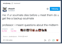 Humans of Tumblr, Questions, and Source: emojiswag humorurl  chuuch  echo00ch  Following  me: if ur soulmate dies before u meet them do u  get like a backup soulmate  professor: i meant questions about the midterm  RETWEETS LIKES  8,70315,764  Source: pleatedjeans #insta @leeuh  211,124 notes